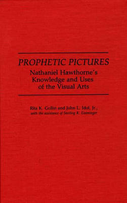 Prophetic Pictures: Nathaniel Hawthorne's Knowledge and Uses of the Visual Arts (Hardback)