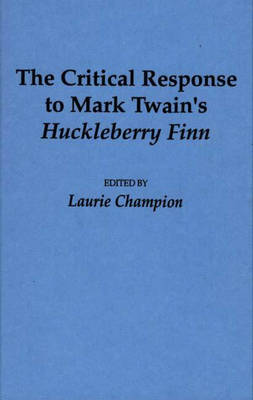 The Critical Response to Mark Twain's Huckleberry Finn - Critical Responses in Arts and Letters (Hardback)