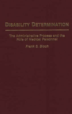 Disability Determination: The Administrative Process and the Role of Medical Personnel (Hardback)