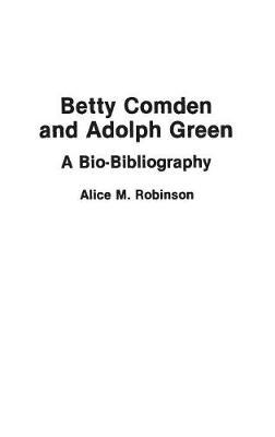 Betty Comden and Adolph Green: A Bio-Bibliography - Bio-Bibliographies in the Performing Arts (Hardback)