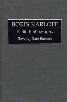 Boris Karloff: A Bio-Bibliography - Bio-Bibliographies in the Performing Arts (Hardback)