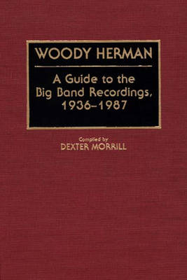 Woody Herman: A Guide to the Big Band Recordings, 1936-1987 - Discographies: Association for Recorded Sound Collections Discographic Reference No 40 (Hardback)