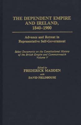 The Dependent Empire and Ireland, 1840-1900: Advance and Retreat in Representative Self-Government Select Documents on the Constitutional History of the British Empire and Commonwealth--Volume V - Documents in Imperial History (Hardback)