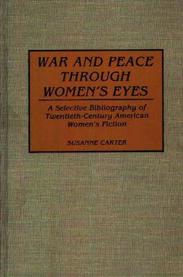 War and Peace through Women's Eyes: A Selective Bibliography of Twentieth-Century American Women's Fiction - Bibliographies and Indexes in Women's Studies (Hardback)