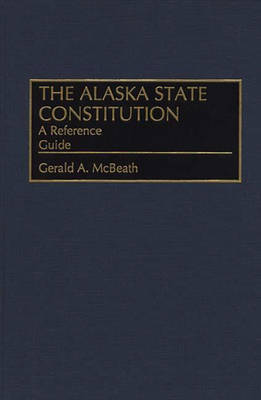 The Alaska State Constitution: A Reference Guide - Reference Guides to the State Constitutions of the United States No. 27 (Hardback)
