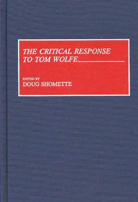 The Critical Response to Tom Wolfe - Critical Responses in Arts and Letters (Hardback)