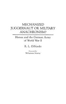 Mechanized Juggernaut or Military Anachronism?: Horses and the German Army of World War II (Hardback)