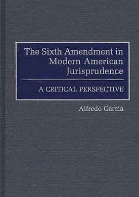The Sixth Amendment in Modern American Jurisprudence: A Critical Perspective (Hardback)