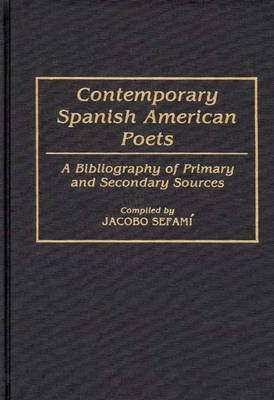 Contemporary Spanish American Poets: A Bibliography of Primary and Secondary Sources - Bibliographies and Indexes in World Literature (Hardback)