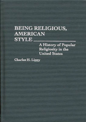 Being Religious, American Style: A History of Popular Religiosity in the United States (Hardback)