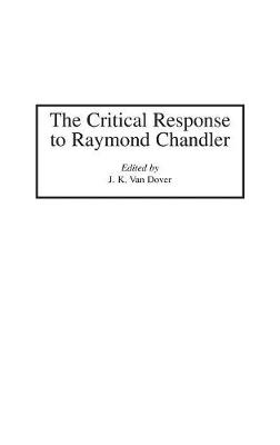 The Critical Response to Raymond Chandler - Critical Responses in Arts and Letters (Hardback)