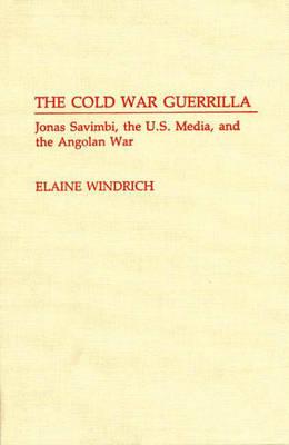 The Cold War Guerrilla: Jonas Savimbi, the U.S. Media and the Angolan War (Hardback)