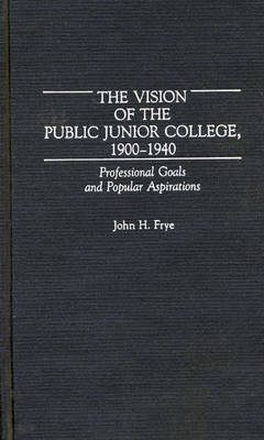 The Vision of the Public Junior College, 1900-1940: Professional Goals and Popular Aspirations (Hardback)