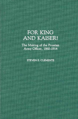 For King and Kaiser!: The Making of the Prussian Army Officer, 1860-1914 (Hardback)