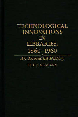 Technological Innovations in Libraries, 1860-1960: An Anecdotal History (Hardback)