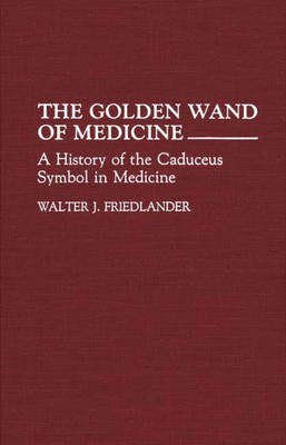The Golden Wand of Medicine: A History of the Caduceus Symbol in Medicine (Hardback)