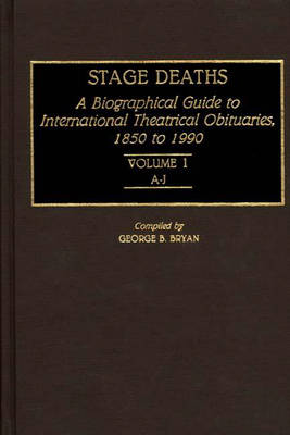 Stage Deaths: A Biographical Guide to International Theatrical Obituaries, 1850 to 1990 Volume 1; A-J - Bibliographies and Indexes in the Performing Arts (Hardback)