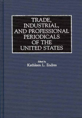 Trade, Industrial, and Professional Periodicals of the United States - Historical Guides to the World's Periodicals and Newspapers (Hardback)