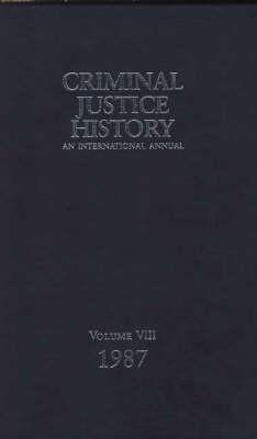 Criminal Justice History: An International Annual; Volume 8, 1987 - Criminal Justice History (Hardback)