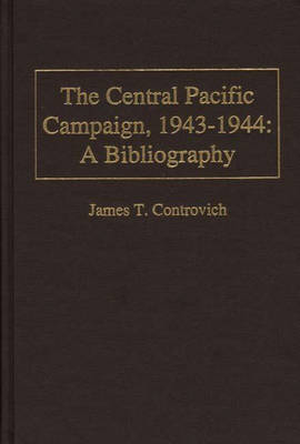 The Central Pacific Campaign, 1943-1944: A Bibliography - Bibliographies of Battles and Leaders (Hardback)