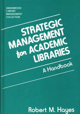 Strategic Management for Academic Libraries: A Handbook - Libraries Unlimited Library Management Collection (Hardback)