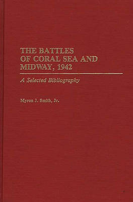 The Battles of Coral Sea and Midway, 1942: A Selected Bibliography - Bibliographies of Battles and Leaders (Hardback)
