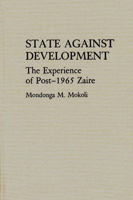 State Against Development: The Experience of Post-1965 Zaire (Hardback)