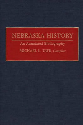Nebraska History: An Annotated Bibliography - Bibliographies of the States of the United States (Hardback)