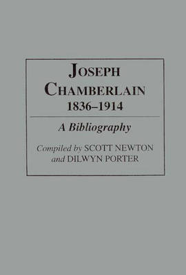 Joseph Chamberlain, 1836-1914: A Bibliography - Bibliographies and Indexes in World History (Hardback)