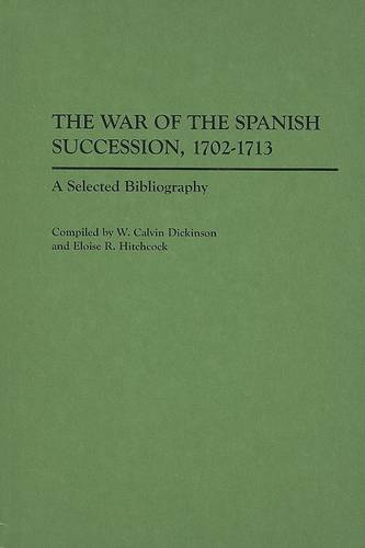The War of the Spanish Succession, 1702-1713: A Selected Bibliography - Bibliographies of Battles & Leaders (Hardback)