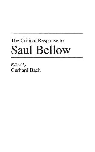 The Critical Response to Saul Bellow - Critical Responses in Arts and Letters (Hardback)