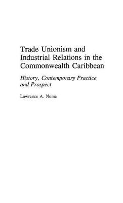 Trade Unionism and Industrial Relations in the Commonwealth Caribbean: History, Contemporary Practice and Prospect (Hardback)