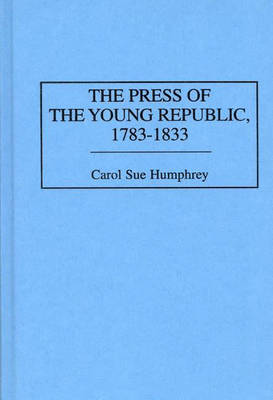 The Press of the Young Republic, 1783-1833 (Hardback)