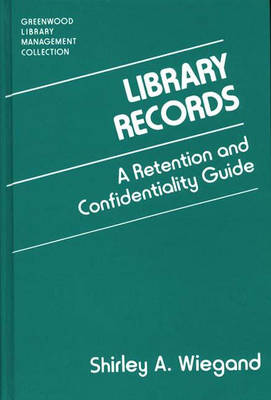 Library Records: A Retention and Confidentiality Guide - Libraries Unlimited Library Management Collection (Hardback)