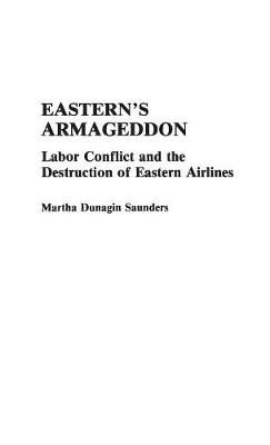 Eastern's Armageddon: Labor Conflict and the Destruction of Eastern Airlines (Hardback)