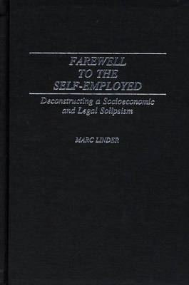 Farewell to the Self-employed: Decommissioning a Socioeconomic and Legal Solipsism - Contributions in Labor Studies No. 41.  (Hardback)