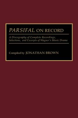 Parsifal on Record: A Discography of Complete Recordings, Selections, and Excerpts of Wagner's Music Drama - Discographies: Association for Recorded Sound Collections Discographic Reference (Hardback)