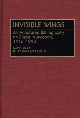 Invisible Wings: An Annotated Bibliography on Blacks in Aviation, 1916-1993 - Bibliographies and Indexes in Afro-American and African Studies (Hardback)