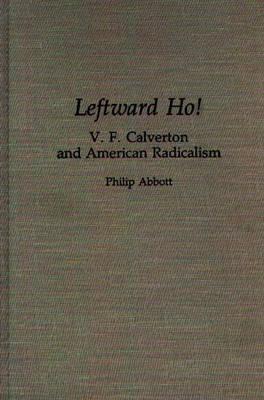 Leftward Ho!: V. F. Calverton and American Radicalism (Hardback)