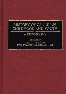History of Canadian Childhood and Youth: A Bibliography - Bibliographies and Indexes in World History (Hardback)