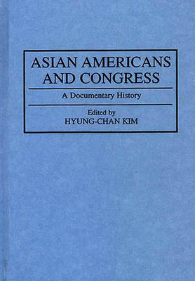 Asian Americans and Congress: A Documentary History - Documentary Reference Collections (Hardback)