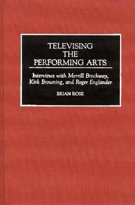 Televising the Performing Arts: Interviews with Merrill Brockway, Kirk Browning, and Roger Englander (Hardback)
