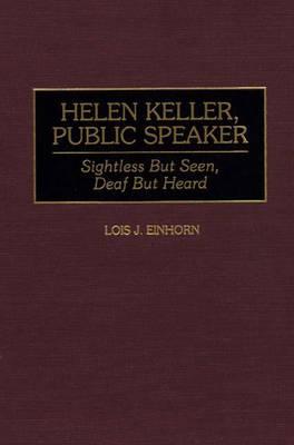 Helen Keller, Public Speaker: Sightless But Seen, Deaf But Heard - Great American Orators (Hardback)