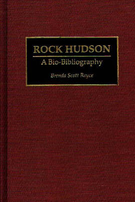 Rock Hudson: A Bio-Bibliography - Bio-Bibliographies in the Performing Arts (Hardback)