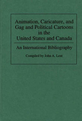Animation, Caricature, and Gag and Political Cartoons in the United States and Canada: An International Bibliography - Bibliographies and Indexes in Popular Culture (Hardback)