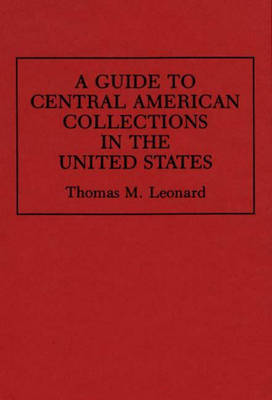 A Guide to Central American Collections in the United States - Reference Guides to Archival and Manuscript Sources in World History (Hardback)