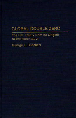 Global Double Zero: The INF Treaty from Its Origins to Implementation (Hardback)