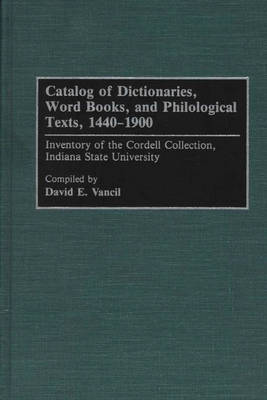Catalog of Dictionaries, Word Books, and Philological Texts, 1440-1900: Inventory of the Cordell Collection, Indiana State University - Bibliographies and Indexes in Library and Information Science (Hardback)