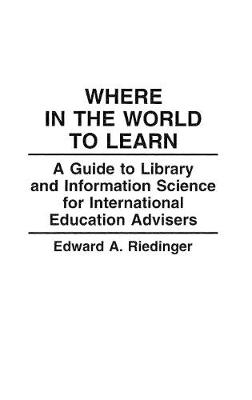Where in the World to Learn: A Guide to Library and Information Science for International Education Advisers - The Greenwood Educators' Reference Collection (Hardback)