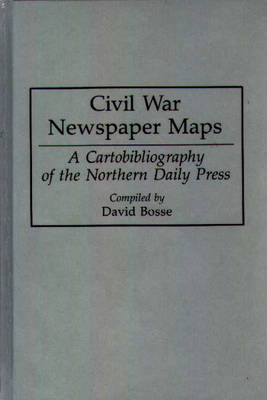 Civil War Newspaper Maps: A Cartobibliography of the Northern Daily Press - Bibliographies and Indexes in Military Studies (Hardback)